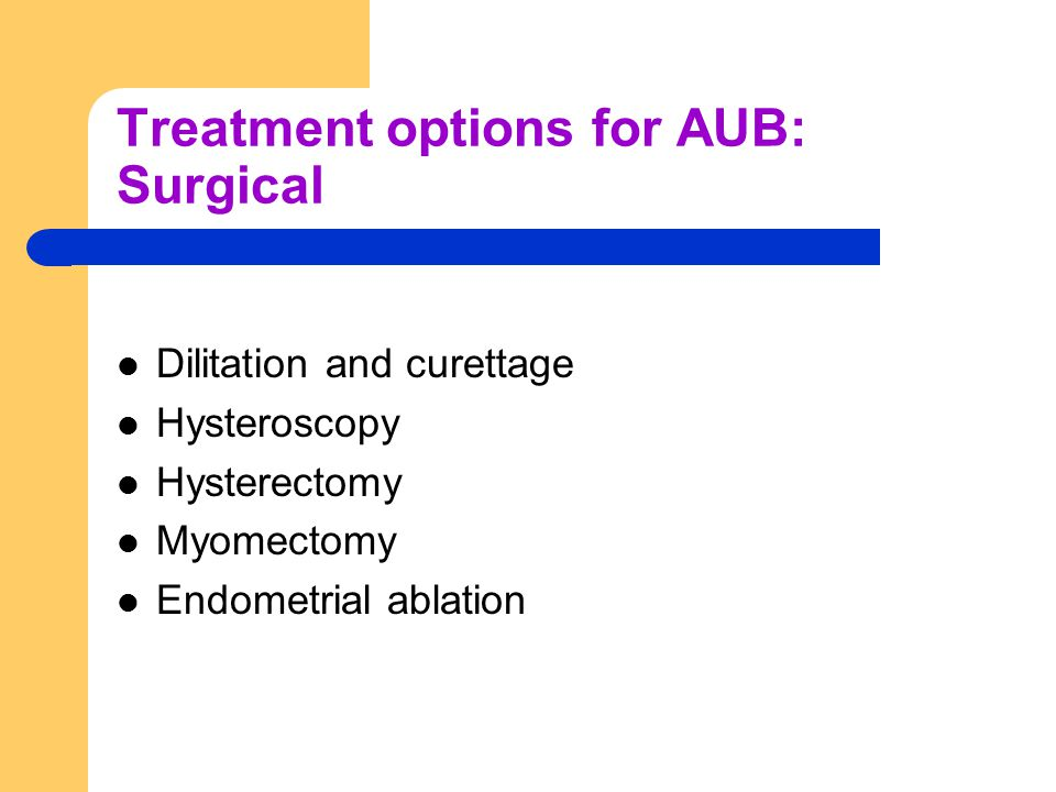 Treatment options for AUB: Surgical Dilitation and curettage Hysteroscopy Hysterectomy Myomectomy Endometrial ablation
