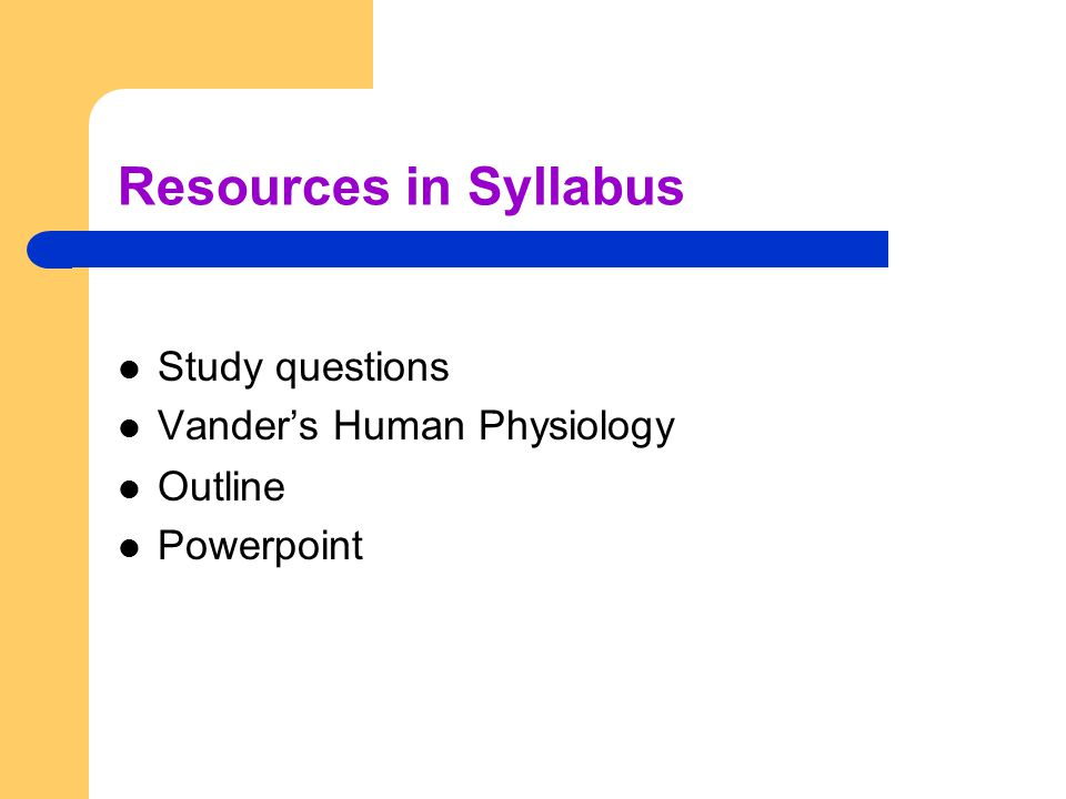 Resources in Syllabus Study questions Vander's Human Physiology Outline Powerpoint