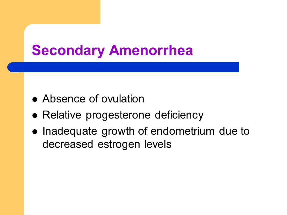 Secondary Amenorrhea Absence of ovulation Relative progesterone deficiency Inadequate growth of endometrium due to decreased estrogen levels