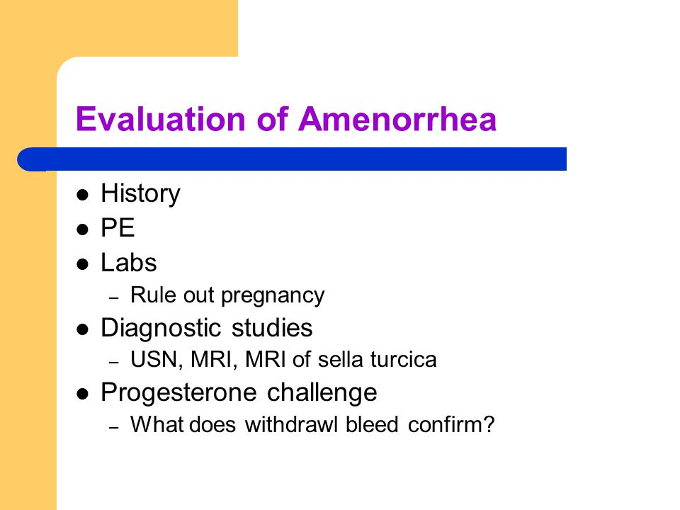 Evaluation of Amenorrhea History PE Labs – Rule out pregnancy Diagnostic studies – USN, MRI, MRI of sella turcica Progesterone challenge – What does withdrawl bleed confirm