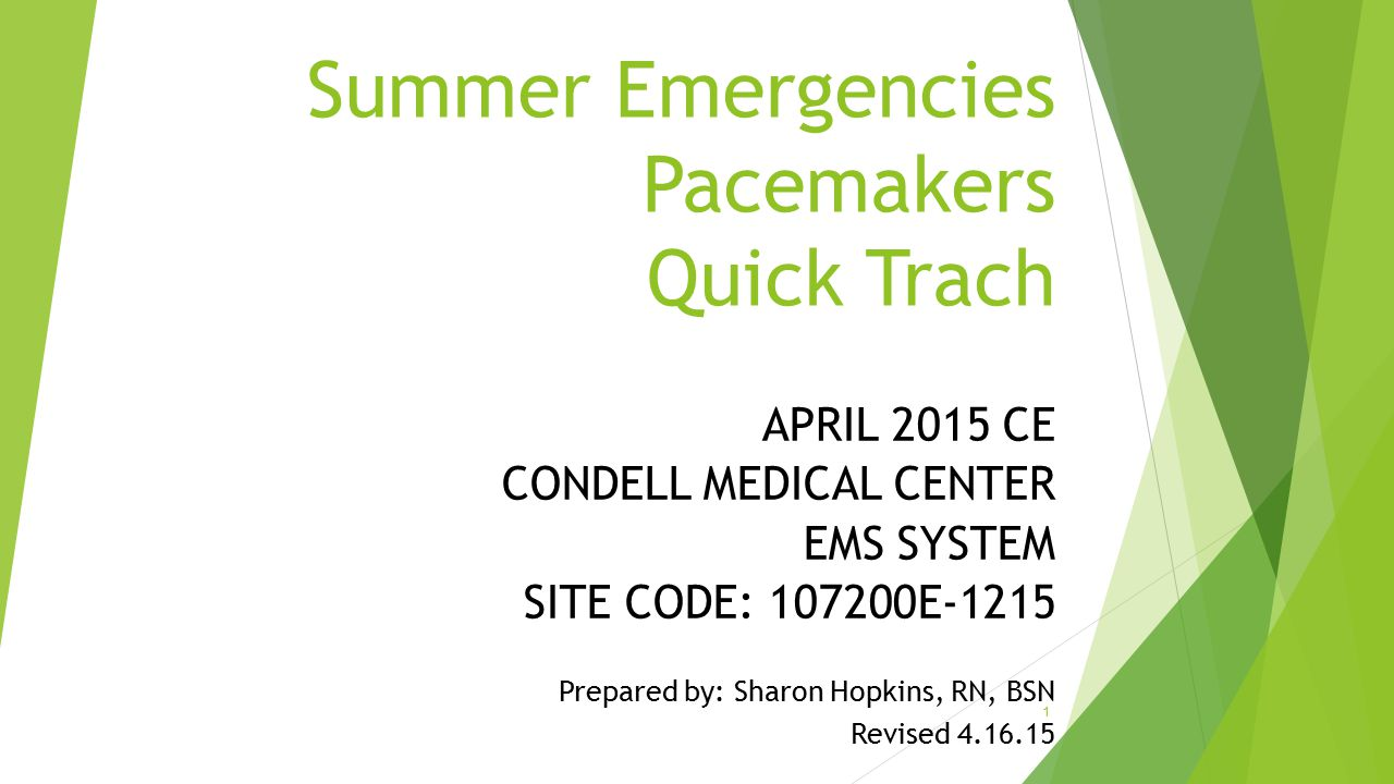 Summer Emergencies Pacemakers Quick Trach APRIL 2015 CE CONDELL MEDICAL CENTER EMS SYSTEM SITE CODE: 107200E-1215 Prepared by: Sharon Hopkins, RN, BSN