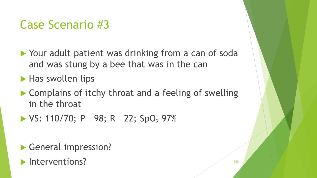 Case Scenario #3  Your adult patient was drinking from a can of soda and was stung by a bee that was in the can  Has swollen lips  Complains of itc