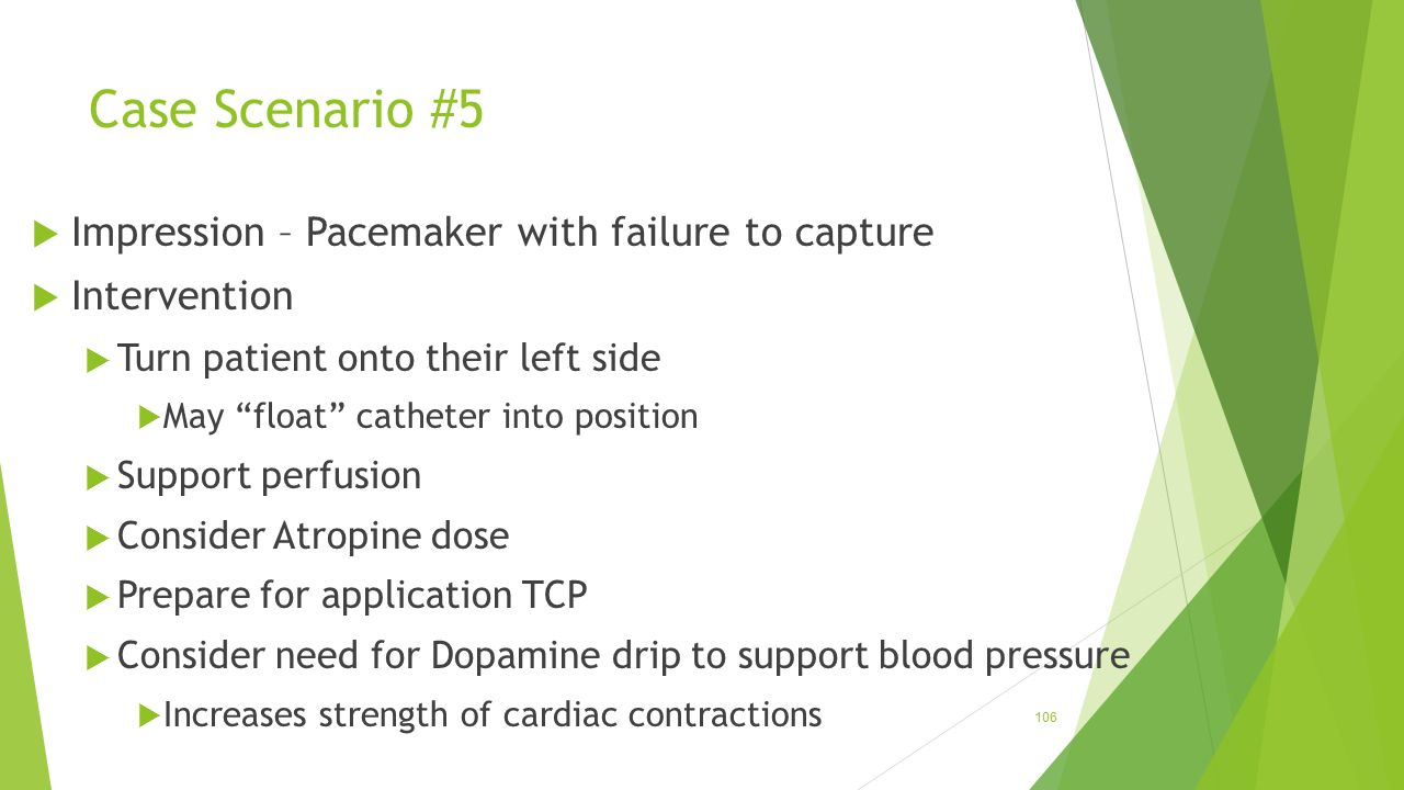 "Case Scenario #5  Impression – Pacemaker with failure to capture  Intervention  Turn patient onto their left side  May ""float"" catheter into posit"