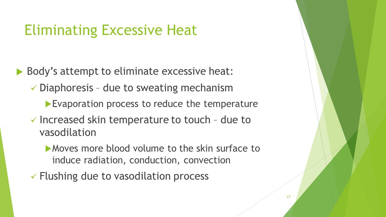 Eliminating Excessive Heat  Body's attempt to eliminate excessive heat: Diaphoresis – due to sweating mechanism  Evaporation process to reduce the t