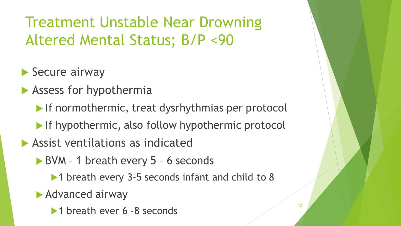 Treatment Unstable Near Drowning Altered Mental Status; B/P <90  Secure airway  Assess for hypothermia  If normothermic, treat dysrhythmias per pro