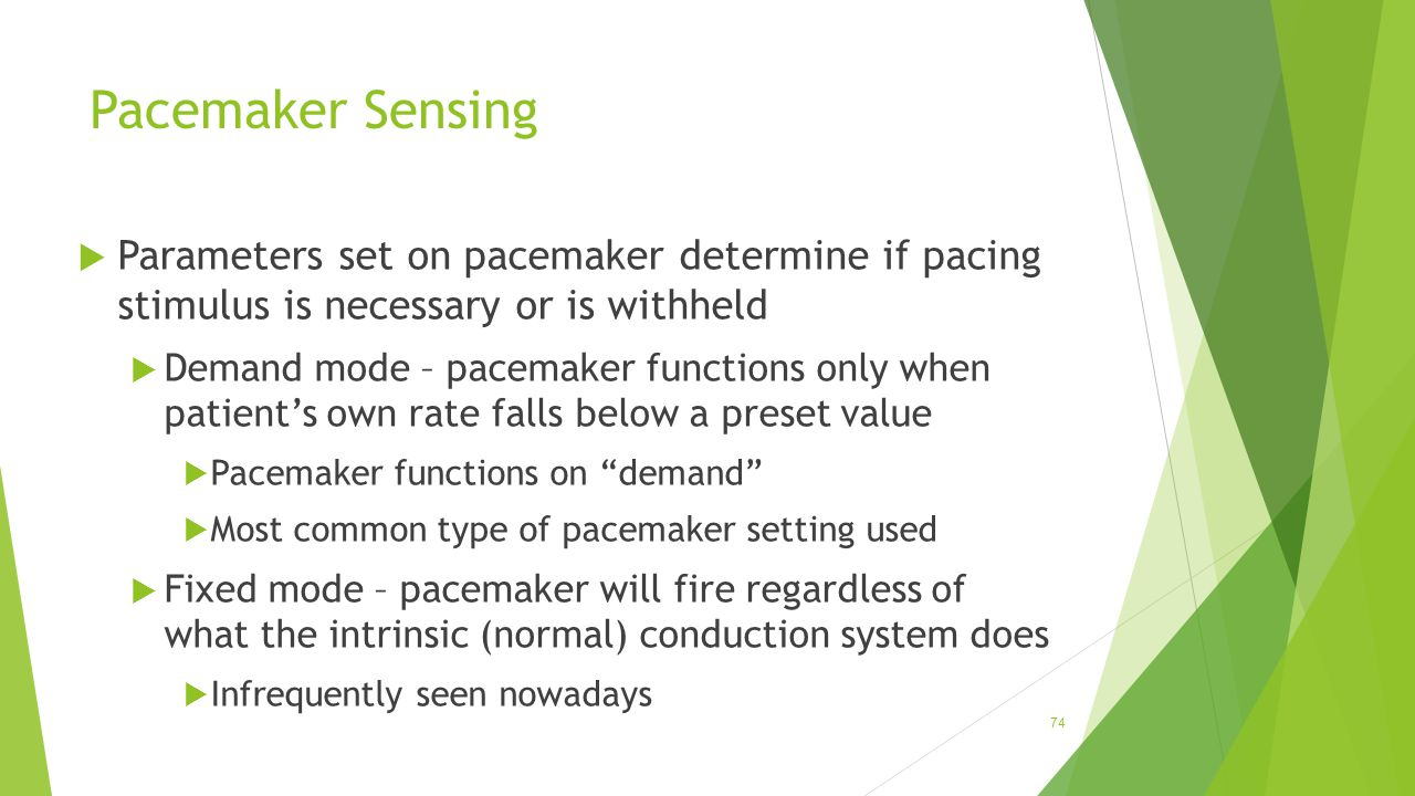 Pacemaker Sensing  Parameters set on pacemaker determine if pacing stimulus is necessary or is withheld  Demand mode – pacemaker functions only when