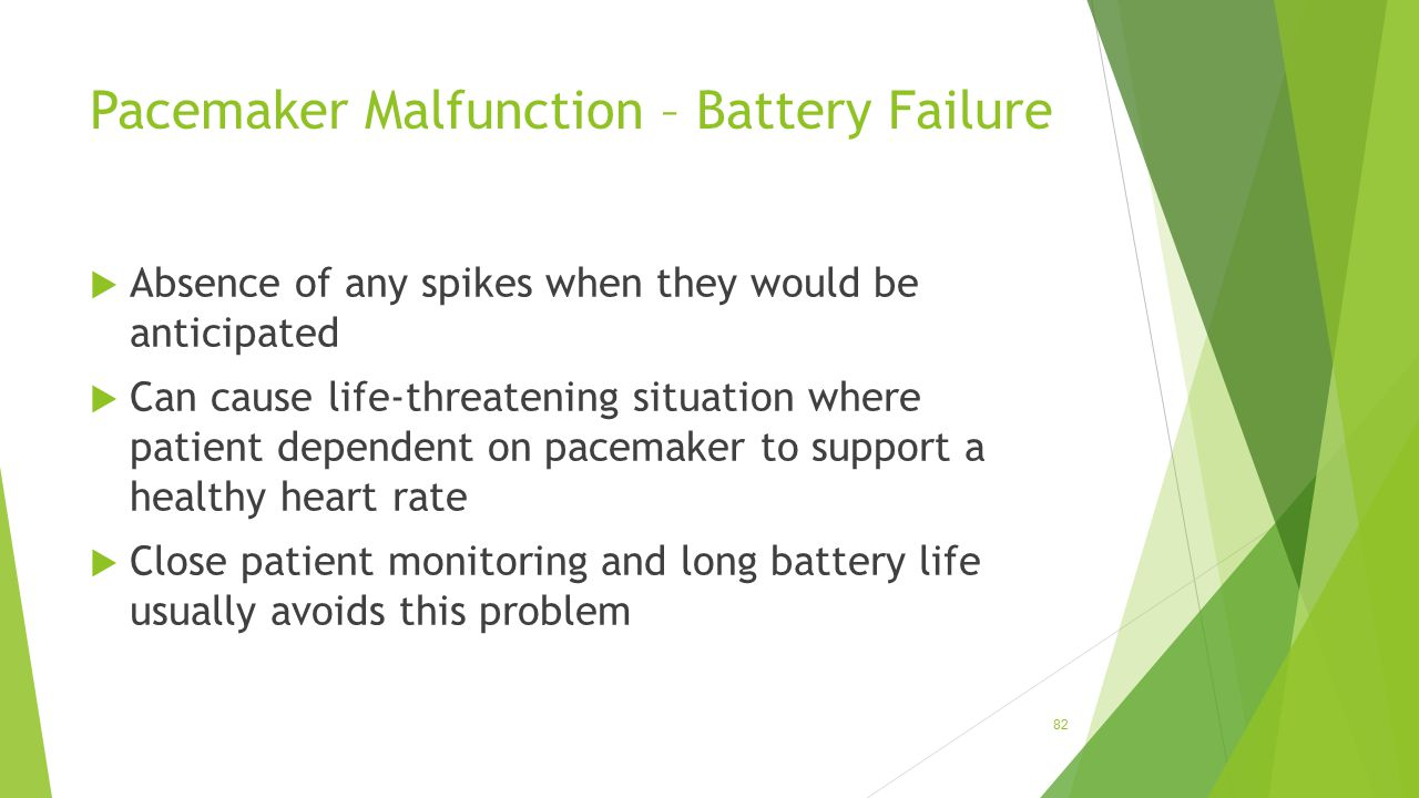 Pacemaker Malfunction – Battery Failure  Absence of any spikes when they would be anticipated  Can cause life-threatening situation where patient de