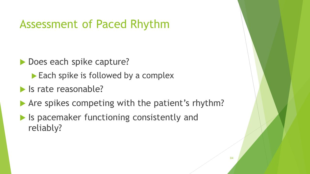 Assessment of Paced Rhythm  Does each spike capture?  Each spike is followed by a complex  Is rate reasonable?  Are spikes competing with the pati