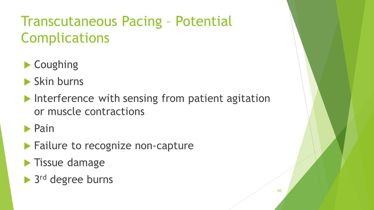 Transcutaneous Pacing – Potential Complications  Coughing  Skin burns  Interference with sensing from patient agitation or muscle contractions  Pa