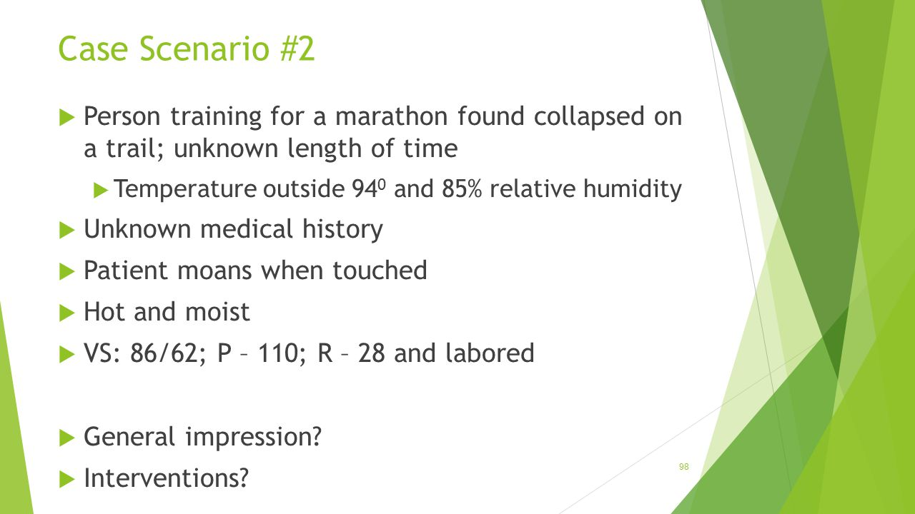 Case Scenario #2 98  Person training for a marathon found collapsed on a trail; unknown length of time  Temperature outside 94 0 and 85% relative hu