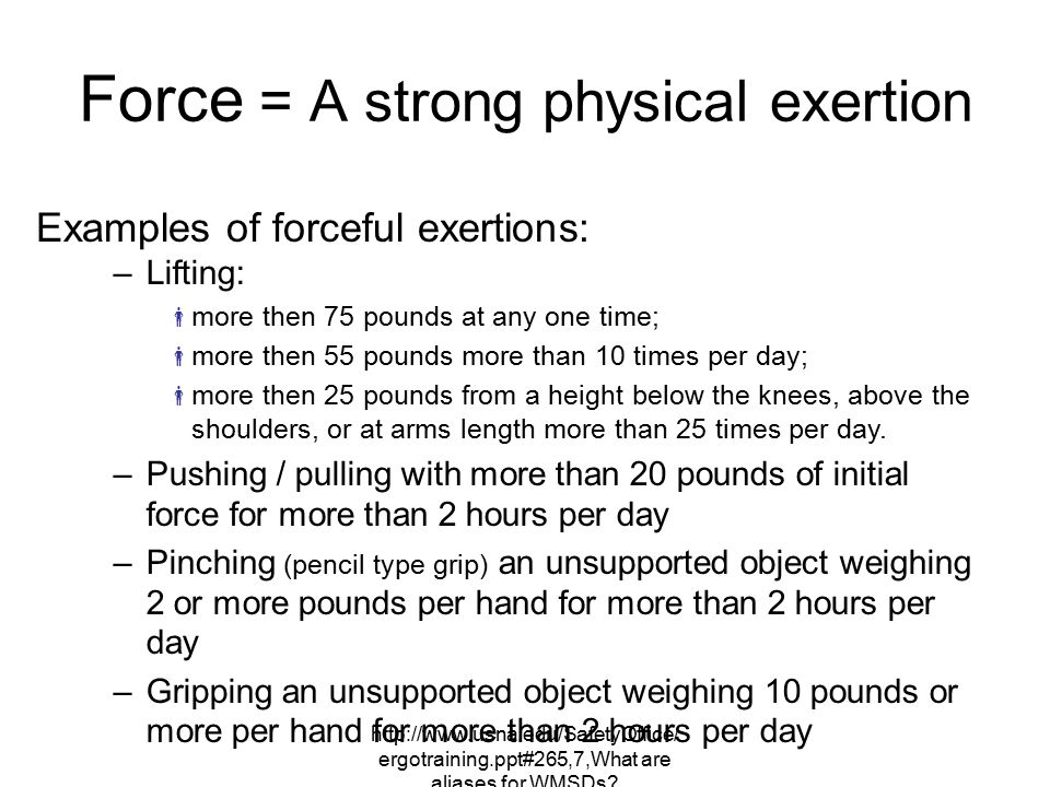 http://www.usna.edu/SafetyOffice/ ergotraining.ppt#265,7,What are aliases for WMSDs? Force = A strong physical exertion Examples of forceful exertions