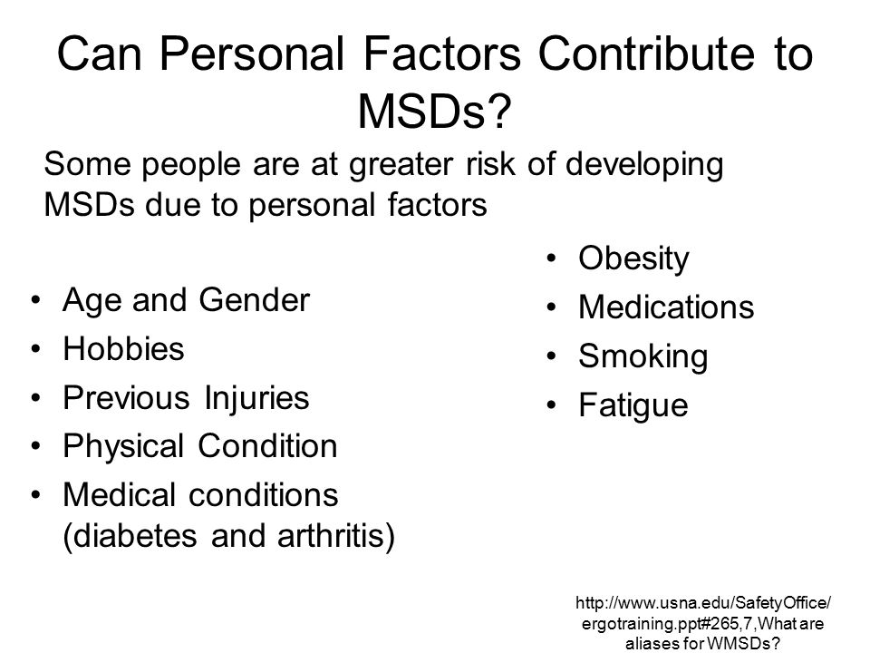 http://www.usna.edu/SafetyOffice/ ergotraining.ppt#265,7,What are aliases for WMSDs? Can Personal Factors Contribute to MSDs? Age and Gender Hobbies P