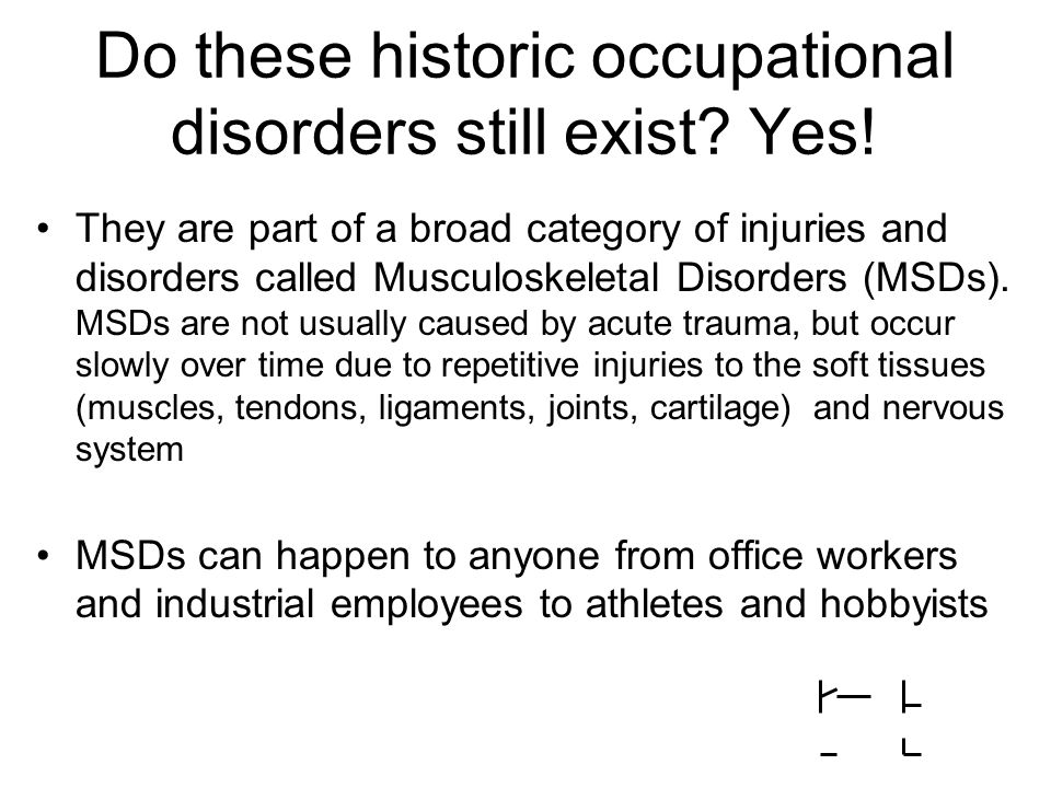 Do these historic occupational disorders still exist? Yes! They are part of a broad category of injuries and disorders called Musculoskeletal Disorder