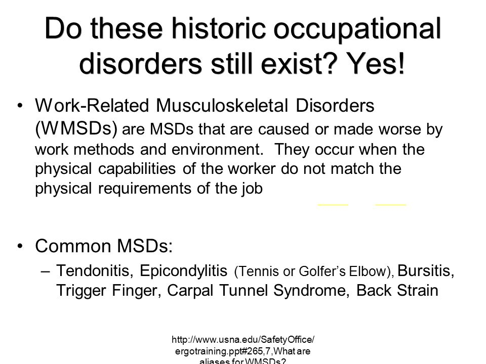 http://www.usna.edu/SafetyOffice/ ergotraining.ppt#265,7,What are aliases for WMSDs? Do these historic occupational disorders still exist? Yes! Work-R