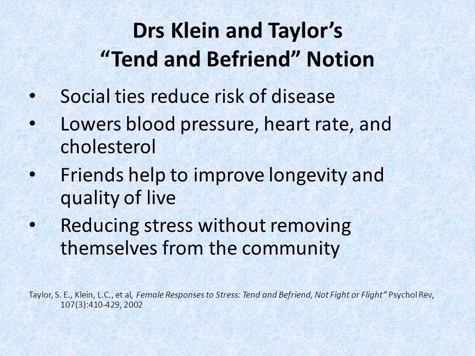 "Drs Klein and Taylor's ""Tend and Befriend"" Notion Social ties reduce risk of disease Lowers blood pressure, heart rate, and cholesterol Friends help t"