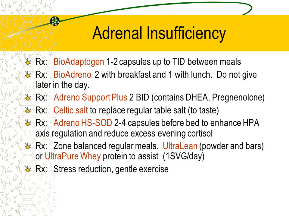 Adrenal Insufficiency Rx:BioAdaptogen 1-2 capsules up to TID between meals Rx:BioAdreno 2 with breakfast and 1 with lunch. Do not give later in the da