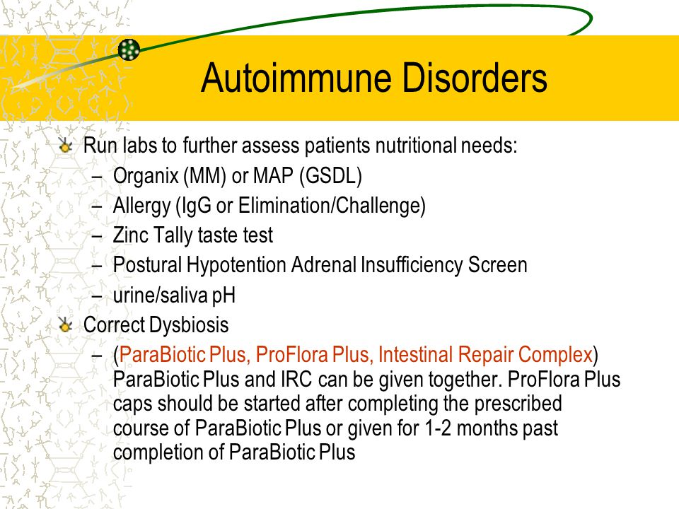 Autoimmune Disorders Run labs to further assess patients nutritional needs: –Organix (MM) or MAP (GSDL) –Allergy (IgG or Elimination/Challenge) –Zinc Tally taste test –Postural Hypotention Adrenal Insufficiency Screen –urine/saliva pH Correct Dysbiosis –(ParaBiotic Plus, ProFlora Plus, Intestinal Repair Complex) ParaBiotic Plus and IRC can be given together.