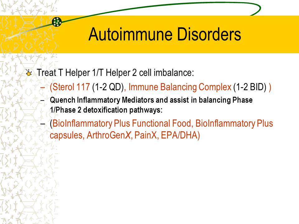 Autoimmune Disorders Treat T Helper 1/T Helper 2 cell imbalance: –(Sterol 117 (1-2 QD), Immune Balancing Complex (1-2 BID) ) – Quench Inflammatory Mediators and assist in balancing Phase 1/Phase 2 detoxification pathways: X –(BioInflammatory Plus Functional Food, BioInflammatory Plus capsules, ArthroGen X, PainX, EPA/DHA)