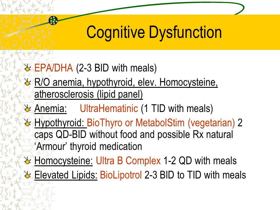 Cognitive Dysfunction EPA/DHA (2-3 BID with meals) R/O anemia, hypothyroid, elev. Homocysteine, atherosclerosis (lipid panel) Anemia:UltraHematinic (1