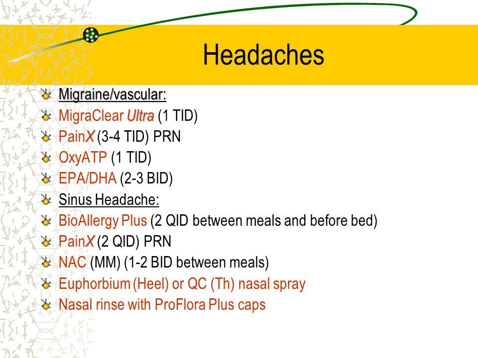 Headaches Migraine/vascular: Ultra MigraClear Ultra (1 TID) X Pain X (3-4 TID) PRN OxyATP (1 TID) EPA/DHA (2-3 BID) Sinus Headache: BioAllergy Plus (2 QID between meals and before bed) X Pain X (2 QID) PRN NAC (MM) (1-2 BID between meals) Euphorbium (Heel) or QC (Th) nasal spray Nasal rinse with ProFlora Plus caps