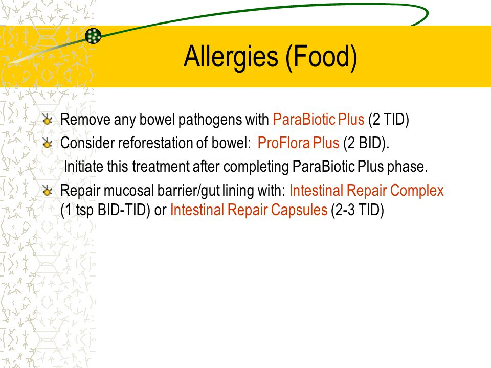 Allergies (Food) Remove any bowel pathogens with ParaBiotic Plus (2 TID) Consider reforestation of bowel: ProFlora Plus (2 BID).