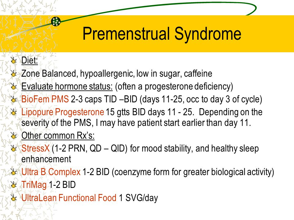 Premenstrual Syndrome Diet: Zone Balanced, hypoallergenic, low in sugar, caffeine Evaluate hormone status: (often a progesterone deficiency) BioFem PMS 2-3 caps TID –BID (days 11-25, occ to day 3 of cycle) Lipopure Progesterone 15 gtts BID days 11 - 25.