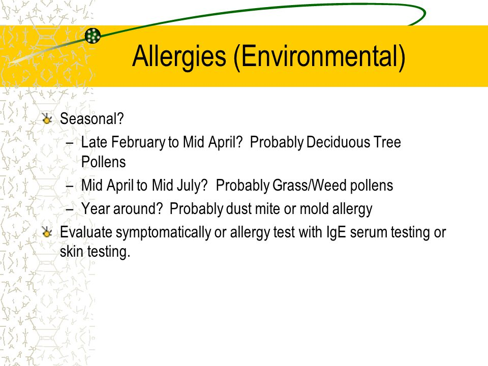 Allergies (Environmental) Seasonal? –Late February to Mid April? Probably Deciduous Tree Pollens –Mid April to Mid July? Probably Grass/Weed pollens –