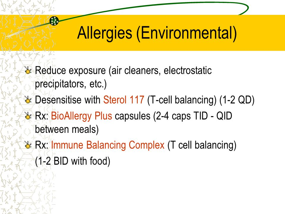 Allergies (Environmental) Reduce exposure (air cleaners, electrostatic precipitators, etc.) Desensitise with Sterol 117 (T-cell balancing) (1-2 QD) Rx: BioAllergy Plus capsules (2-4 caps TID - QID between meals) Rx: Immune Balancing Complex (T cell balancing) (1-2 BID with food)
