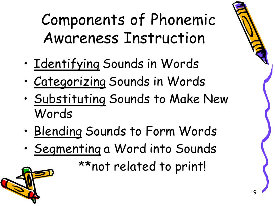 19 Components of Phonemic Awareness Instruction Identifying Sounds in Words Categorizing Sounds in Words Substituting Sounds to Make New Words Blending Sounds to Form Words Segmenting a Word into Sounds **not related to print!
