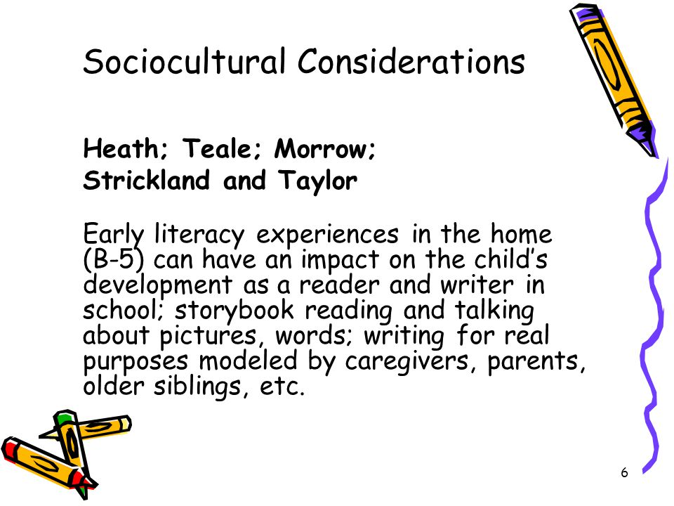 6 Sociocultural Considerations Heath; Teale; Morrow; Strickland and Taylor Early literacy experiences in the home (B-5) can have an impact on the child's development as a reader and writer in school; storybook reading and talking about pictures, words; writing for real purposes modeled by caregivers, parents, older siblings, etc.
