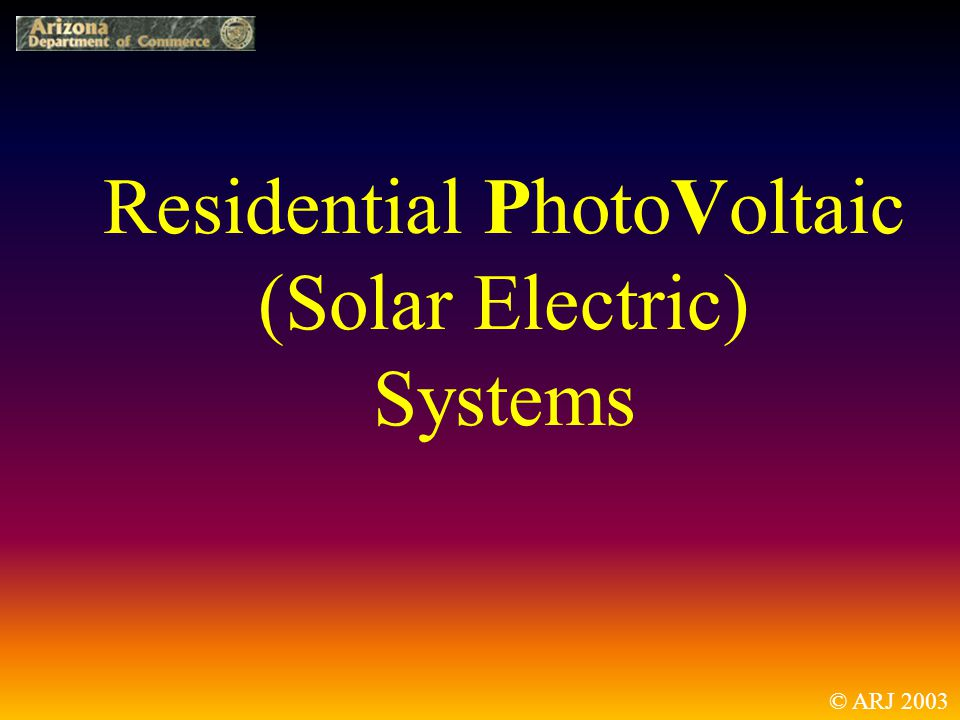 Residential PhotoVoltaic (Solar Electric) Systems © ARJ 2003