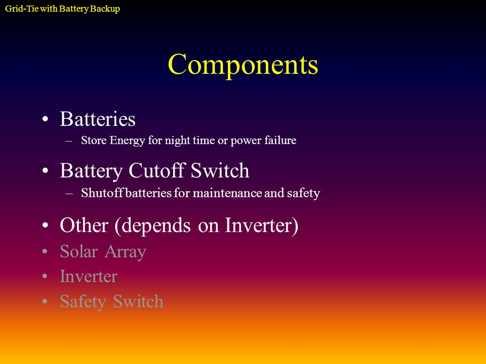 Components Batteries –Store Energy for night time or power failure Battery Cutoff Switch –Shutoff batteries for maintenance and safety Other (depends on Inverter) Solar Array Inverter Safety Switch Grid-Tie with Battery Backup