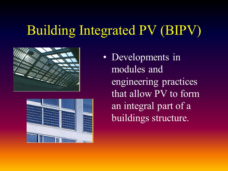 Building Integrated PV (BIPV) Developments in modules and engineering practices that allow PV to form an integral part of a buildings structure.
