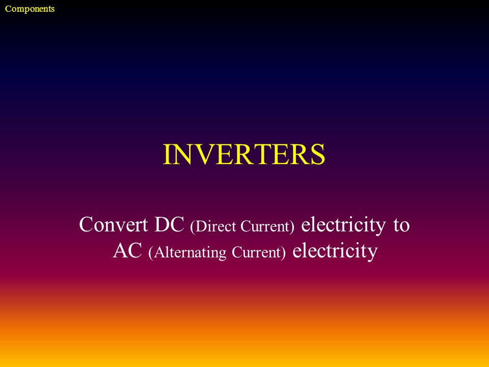 INVERTERS Convert DC (Direct Current) electricity to AC (Alternating Current) electricity Components