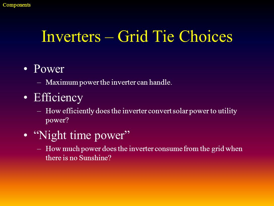 Inverters – Grid Tie Choices Power –Maximum power the inverter can handle.