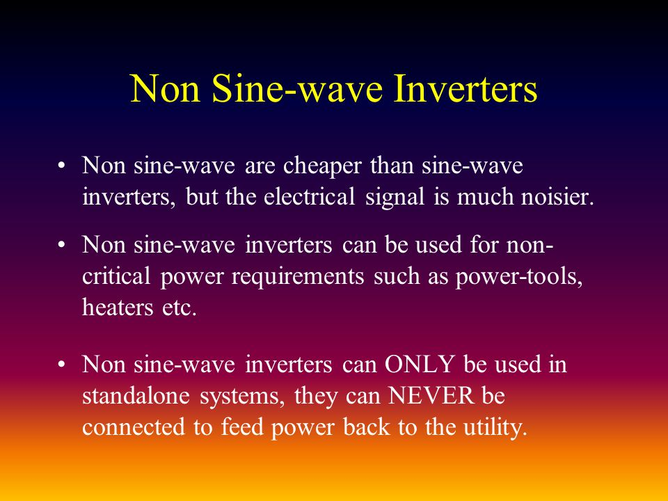 Non Sine-wave Inverters Non sine-wave are cheaper than sine-wave inverters, but the electrical signal is much noisier.