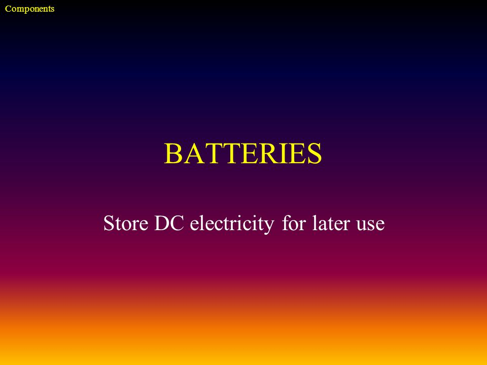 BATTERIES Store DC electricity for later use Components