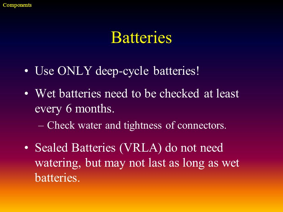 Batteries Use ONLY deep-cycle batteries. Wet batteries need to be checked at least every 6 months.