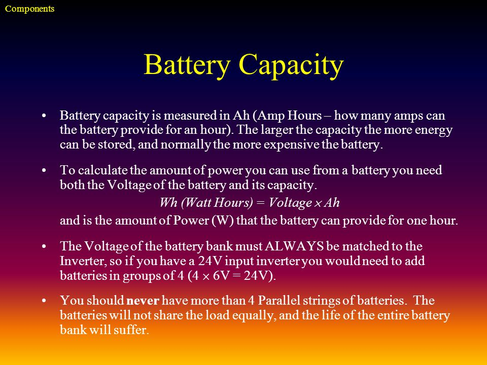 Battery Capacity Battery capacity is measured in Ah (Amp Hours – how many amps can the battery provide for an hour).