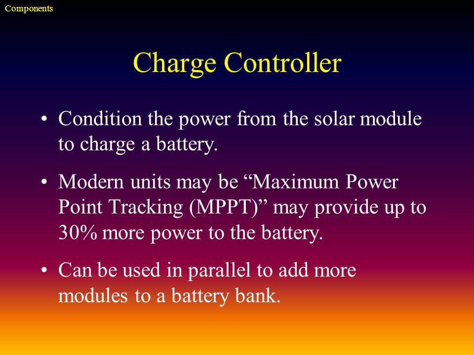 Charge Controller Condition the power from the solar module to charge a battery.
