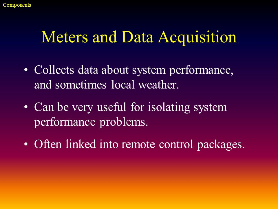 Meters and Data Acquisition Collects data about system performance, and sometimes local weather.