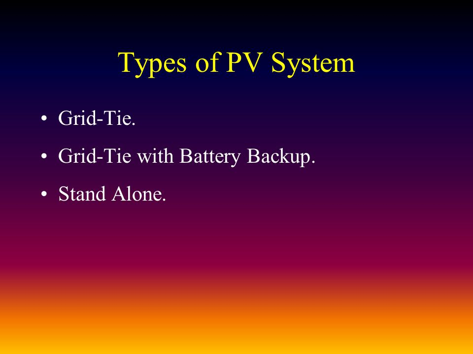 Types of PV System Grid-Tie. Grid-Tie with Battery Backup. Stand Alone.