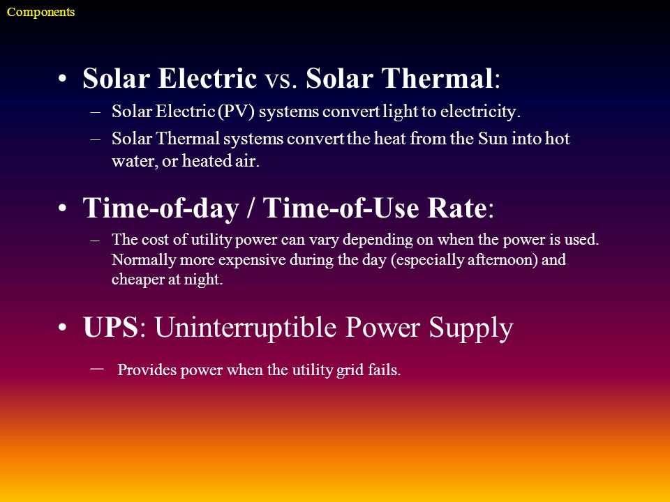 Solar Electric vs. Solar Thermal: –Solar Electric (PV) systems convert light to electricity.