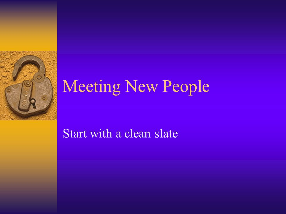 Meeting New People Start with a clean slate