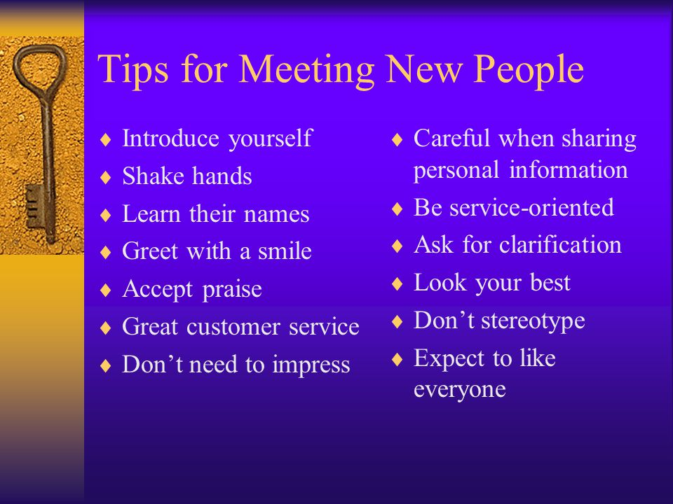 Tips for Meeting New People  Introduce yourself  Shake hands  Learn their names  Greet with a smile  Accept praise  Great customer service  Don't need to impress  Careful when sharing personal information  Be service-oriented  Ask for clarification  Look your best  Don't stereotype  Expect to like everyone