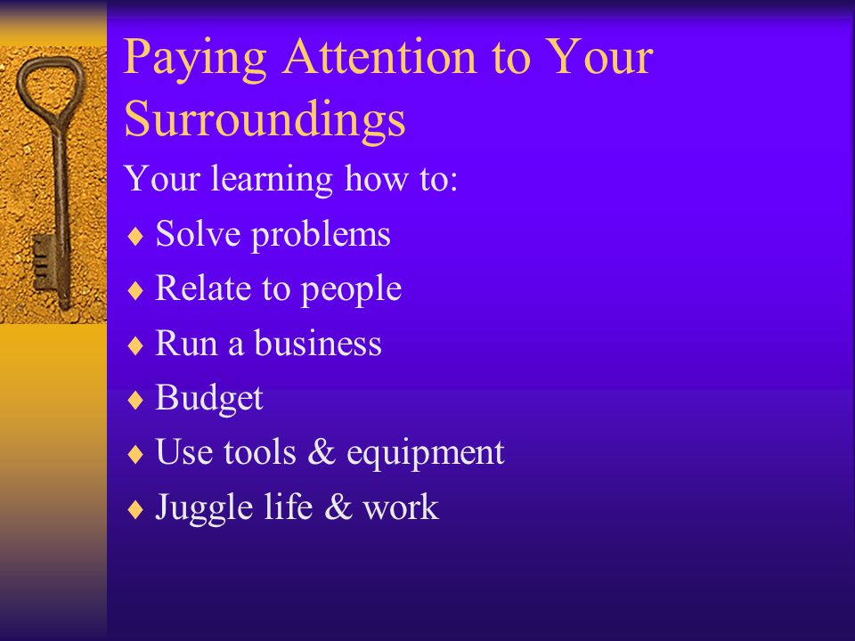 Paying Attention to Your Surroundings Your learning how to:  Solve problems  Relate to people  Run a business  Budget  Use tools & equipment  Juggle life & work