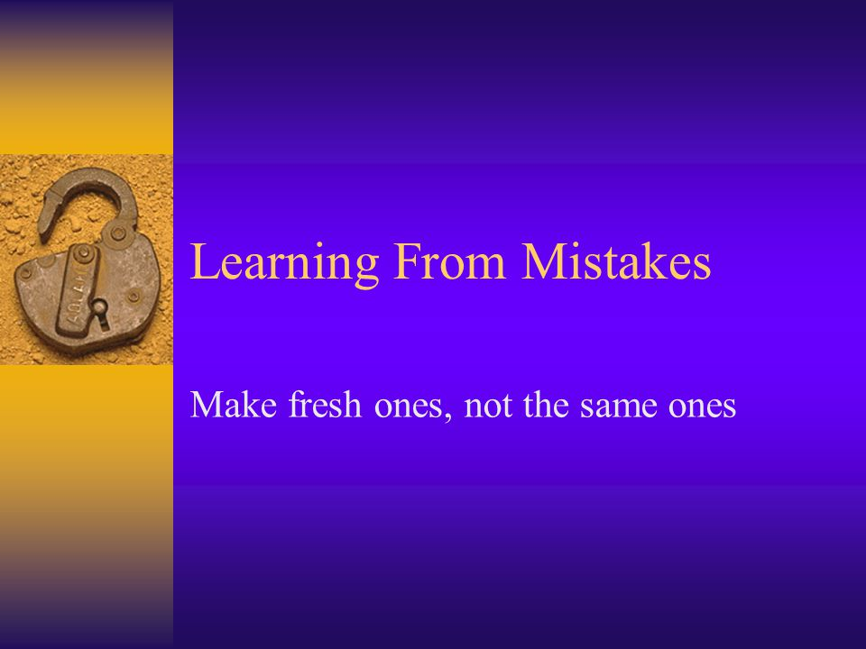 Learning From Mistakes Make fresh ones, not the same ones