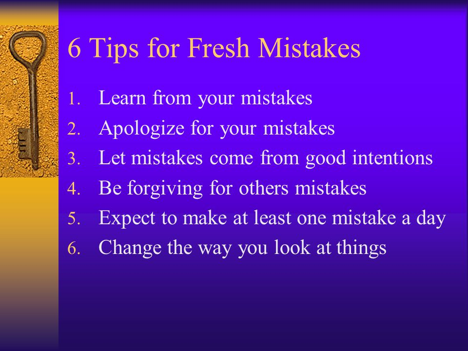 6 Tips for Fresh Mistakes 1. Learn from your mistakes 2.