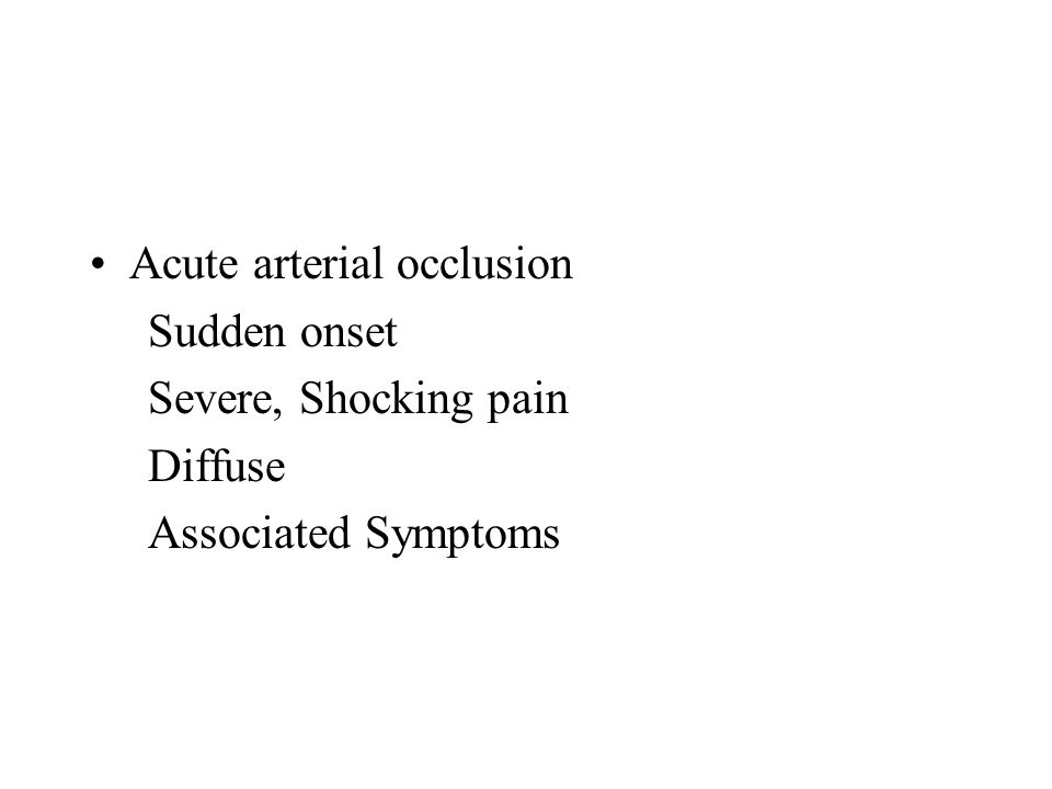 Acute arterial occlusion Sudden onset Severe, Shocking pain Diffuse Associated Symptoms