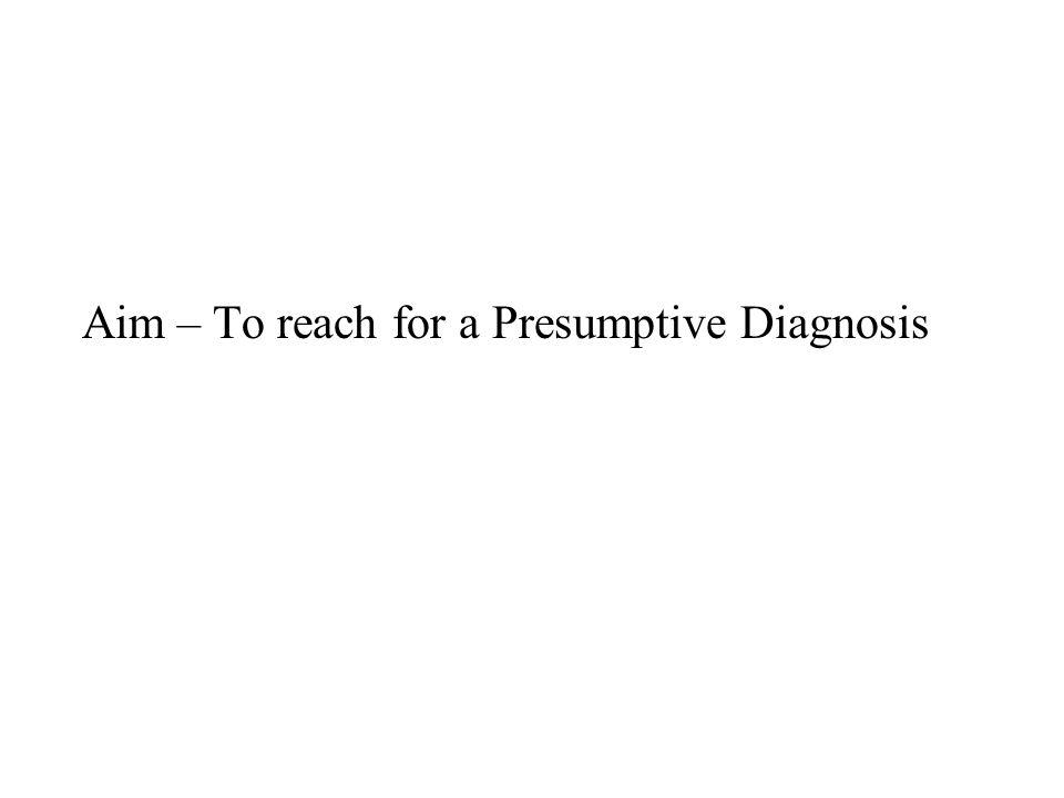 Aim – To reach for a Presumptive Diagnosis